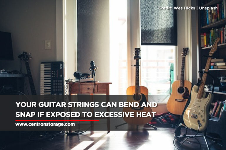 Your guitar strings can bend and snap if exposed to excessive heat